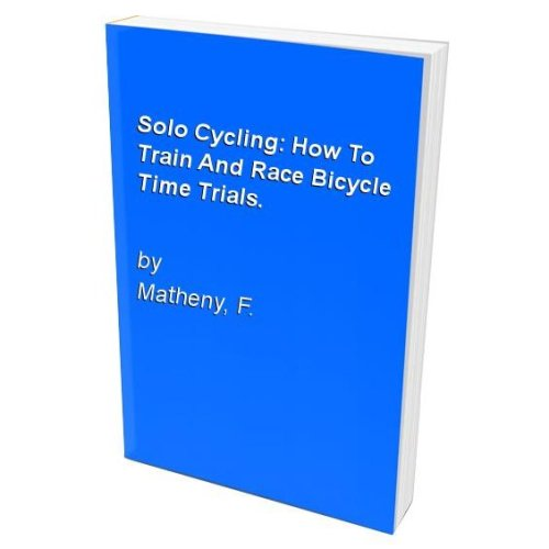 Solo Cycling: How To Train And Race Bicycle Time Trials.