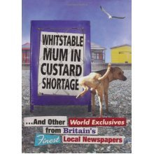 Whitstable Mum In Custard Shortage: ...And Other World Exclusives From Britain's Finest Local Newspapers (Humour)