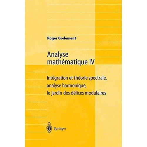Analyse Mathématique Iv: Intégration et théorie spectrale, analyse harmonique, le jardin des délices modulaires (French Edition)