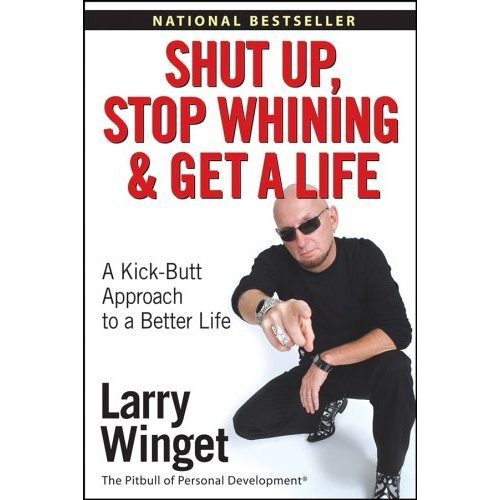 Shut Up, Stop Whining, and Get a Life: A Kick--Butt Approach to a Better Life