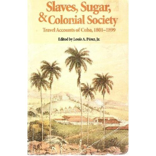 Slaves, Sugar and Colonial Society: Travel Accounts of Cuba, 1801-1899 (Latin American Silhouettes)